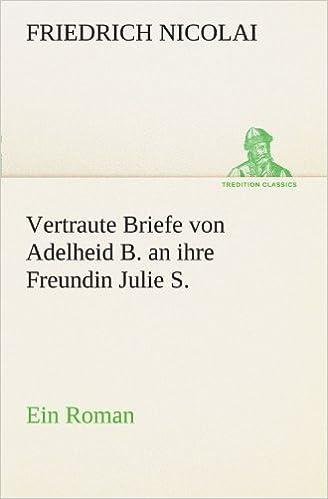 Vertraute Briefe von Adelheid B. an ihre Freundin Julie S.: Ein Roman (TREDITION CLASSICS)