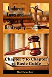 Uniform Laws and Rights of Bankruptcy: Chapter 7, 11 and 13 Basic Guide (bankruptcy law,bankruptcy code,bankruptcy books,bankrupt,financial law,financial advisor,financial advice)