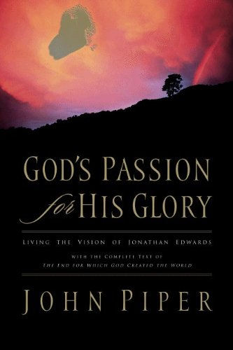 God's Passion for His Glory: Living the Vision of Jonathan Edwards (With the Complete Text of The End for Which God Created the World) Kindle Edition by John Piper