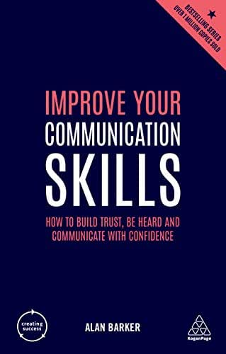 Improve Your Communication Skills: How to Build Trust, Be Heard and Communicate with Confidence (Creating Success Book 76)