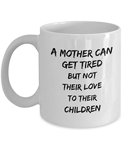 A Mother Can Get Tired But Not Their Love To Their Children, 11Oz Coffee Mug Unique Gift Idea for Him, Her, Mom, Dad - Perfect Birthday Gifts for Men]()