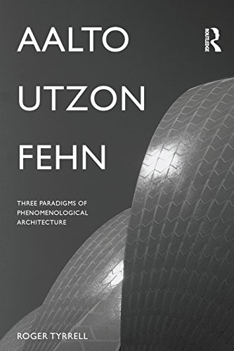 Download Aalto, Utzon, Fehn: Three Paradigms of Phenomenological Architecture by Roger Tyrrell PDF Free