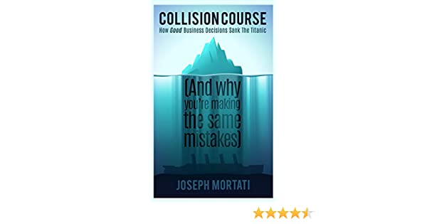 Collision Course - How Good Business Decisions Sank the Titanic and Why