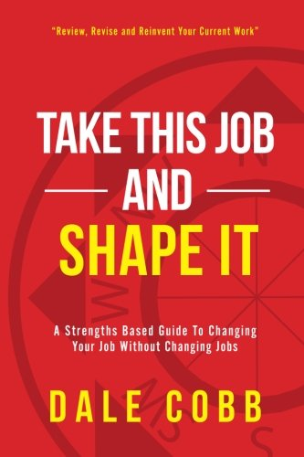 Download Take This Job and Shape It: A Strengths Based Guide to Changing Your Job Without Changing Jobs pdf epub
