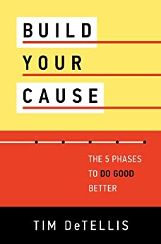Build Your Cause: The 5 Phases To Do Good Better by [DeTellis, Tim]