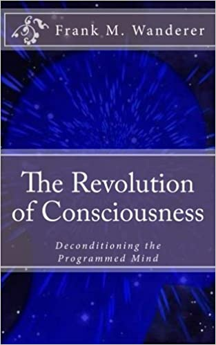 The Revolution Of Consciousness Deconditioning The Programmed Mind Frank M Wanderer Ervin K Kery  Amazon Com Books