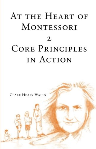 At the Heart of Montessori II: Core Principles in Action (Volume 2)