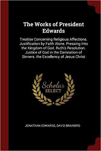 Book The Works of President Edwards: Treatise Concerning Religious Affections. Justification by Faith Alone. Pressing Into the Kingdom of God. Ruth's ... of Sinners. the Excellency of Jesus Christ