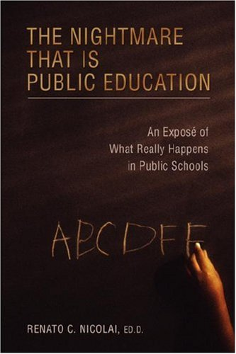 The Nightmare That Is Public Education: An Expos? of What Really Happens in Public Schools - Renato Nicolai Ed.D.