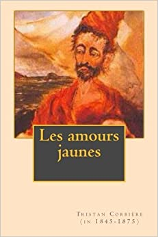 Book Les amours jaunes (French Edition) by Tristan Corbiere (in 1845-1875) (2015-12-12)