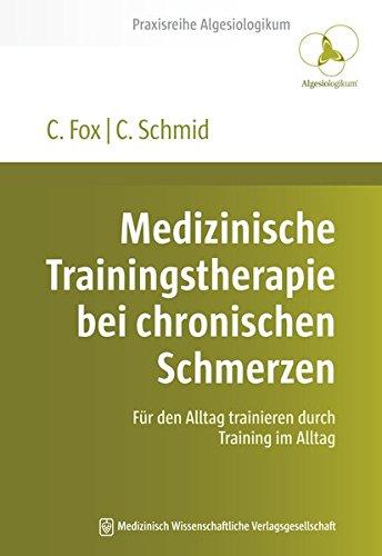 Medizinische Trainingstherapie bei chronischen Schmerzen: Für den Alltag trainieren durch Training im Alltag (Praxisreihe Algesiologikum)