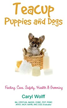 Teacup Puppies and Dogs:  Feeding, Care, Safety, Health & Grooming by [Wolff, Caryl]