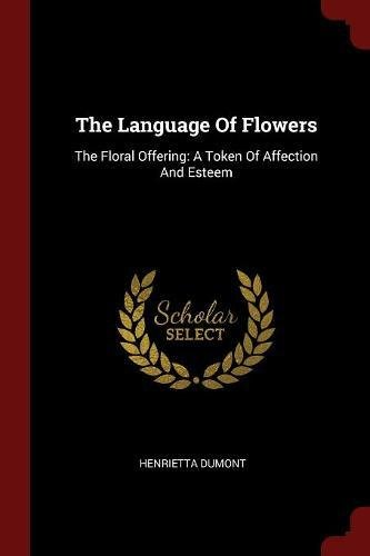 The Language Of Flowers: The Floral Offering: A Token Of Affection And Esteem pdf