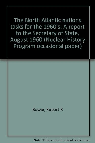 The North Atlantic nations tasks for the 1960's: A report to the Secretary of State, August 1960 (Nuclear History Program occasional paper) (Center For International And Security Studies At Maryland)