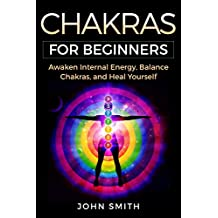 CHAKRAS FOR BEGINNERS: Awaken Internal Energy, Balance Chakras, and Heal Yourself