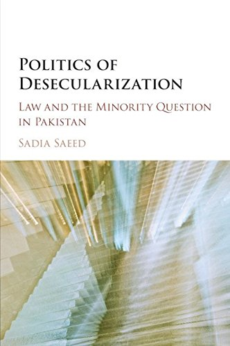 Politics of Desecularization: Law and the Minority Question in Pakistan (Cambridge Studies in Social Theory, Religion and Politics)