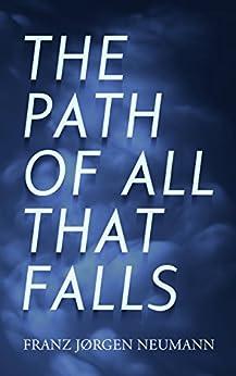 The Path Of All That Falls: a novel by [Neumann, Franz Jørgen]