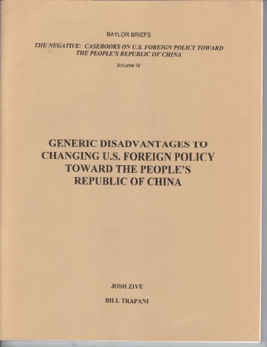 The Negative: Casebook on U.S. Foreign Policy Toward the People's Republic of China, Vol. IV: Generic Disadvantages to Changing U.S. Foreign Policy Toward the People's Republic of China (Baylor Briefs)