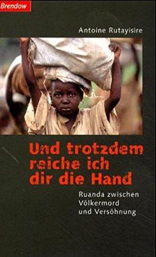 Und trotzdem reiche ich dir die Hand. Ruanda zwischen Völkermord und Versöhnung