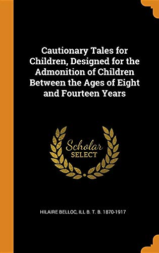 Cautionary Tales for Children, Designed for the Admonition of Children Between the Ages of Eight and Fourteen Years