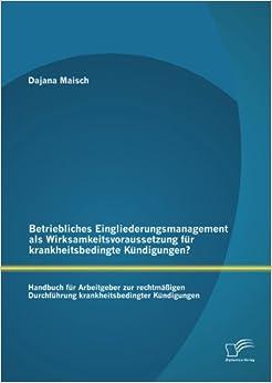 Betriebliches Eingliederungsmanagement als Wirksamkeitsvoraussetzung für krankheitsbedingte Kündigungen? Handbuch für Arbeitgeber zur rechtmäßigen Durchführung krankheitsbedingter Kündigungen
