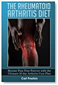 The Rheumatoid Arthritis Diet: Become Pain Free Forever with the Ultimate 30 Day Arthritis Cure Plan (Arthritis, Rheumatoid Arthritis Treatment, ... Inflammation, Osteoarthritis Diet) (Volume 1)