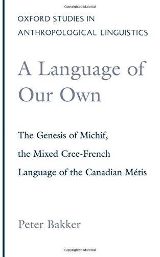 A Language of Our Own: The Genesis of Michif, the Mixed Cree-French Language of the Canadian Métis (Oxford Studies in Anthropological Linguistics) by Peter Bakker