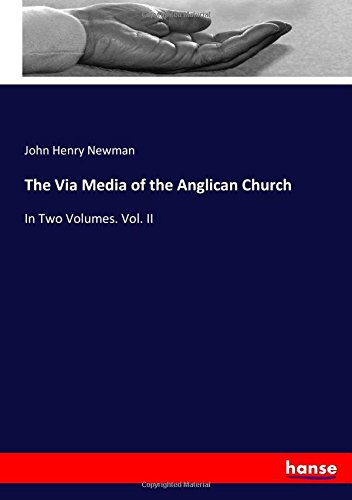 The Via Media of the Anglican Church: In Two Volumes. Vol. II