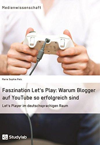 Download Faszination Let's Play: Warum Blogger Auf Youtube So Erfolgreich Sind (German Edition) pdf