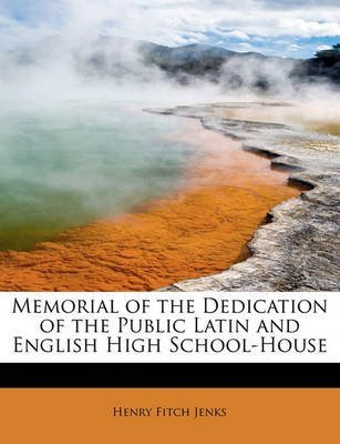[Memorial of the Dedication of the Public Latin and English High School-House] (By: Henry Fitch Jenks) [published: May, 2011]