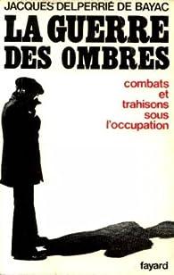 La guerre des ombres combats et trahisons sous l occupation par Jacques Delperrié de Bayac