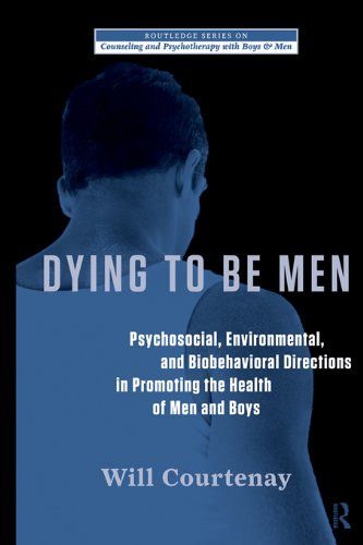 Dying to be Men: Psychosocial, Environmental, and Biobehavioral Directions in Promoting the Health of Men and Boys (The Routledge Series on Counseling and Psychotherapy with Boys and Men) (Health Direction)