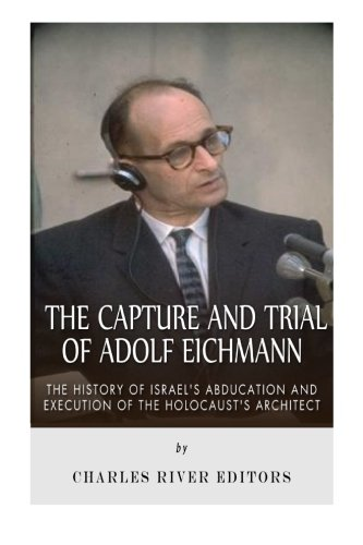 Read Online The Capture and Trial of Adolf Eichmann: The History of Israel's Abduction and Execution of the Holocaust's Architect PDF ePub book