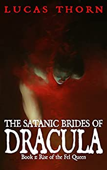 The Satanic Brides of Dracula (Rise of the Fel Queen Book 1) by [Thorn, Lucas]