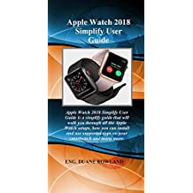 Apple Watch 2018 Simplify User Guide: Apple Watch 2018 Simplify User Guide is a simplify guide that will walk you through all the Apple Watch setups, how you can install and use supported apps on..