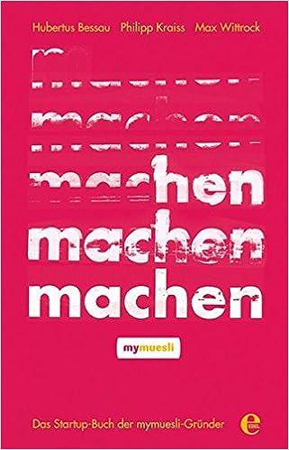 Machen Das Startup Buch Der Mymuesli Grunder Hubertus Bessau