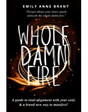 Whole Damn Fire: A guide to total alignment with your soul and a brand new way to manifest!