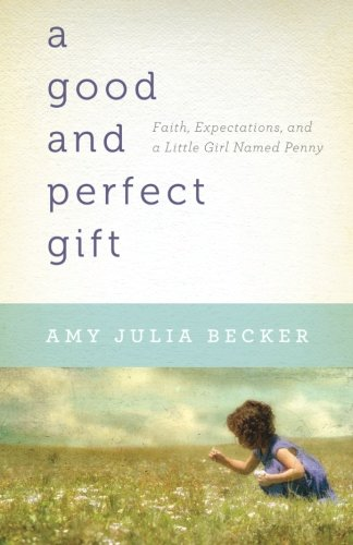 A Good and Perfect Gift: Faith, Expectations, and a Little Girl Named Penny (Girl Gift Perfect)