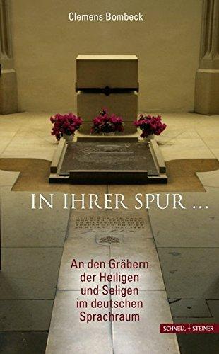 In ihrer Spur ...: An den Gräbern der Heiligen und Seligen im deutschen Sprachraum