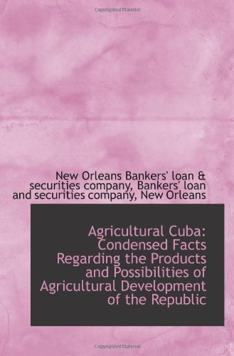 Read Online Agricultural Cuba: Condensed Facts Regarding the Products and Possibilities of Agricultural Developm ebook