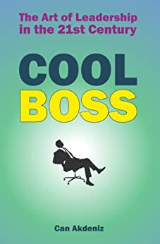 Cool Boss: The Art of Leadership in the 21st Century: Real World Examples and Case Studies from Some of the Coolest Leaders (Best Business Books) by [Akdeniz, Can]