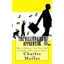 The Billionaire's Apprentice: How 21 Billionaires Used Drive, Luck and Risk to Achieve Colossal Success (Volume 1)