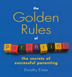 The Golden Rules Of Parenting: The Secrets of Successful Parenting by Dorothy Einon (2002-06-06)