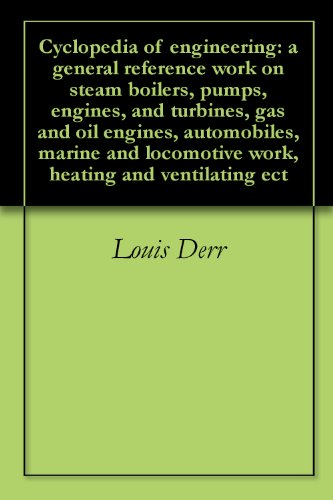 Cyclopedia of engineering: a general reference work on steam boilers, pumps, engines, and turbines, gas and oil engines, automobiles, marine and locomotive work, heating and ventilating ect