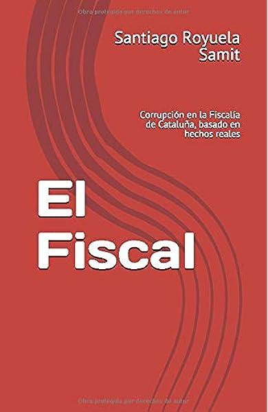 El Fiscal: Corrupción en la Fiscalía de Cataluña, basado en hechos reales: Amazon.es: Royuela Samit, Santiago: Libros