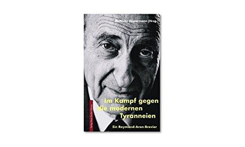 Im Kampf gegen die modernen Tyranneien: Ein Raymond-Aron-Brevier (Meisterdenker der Freiheitsphilosophie)