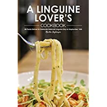 A Linguine Lover's Cookbook: 40 Pasta Dishes to Celebrate National Linguine Day on September 15th