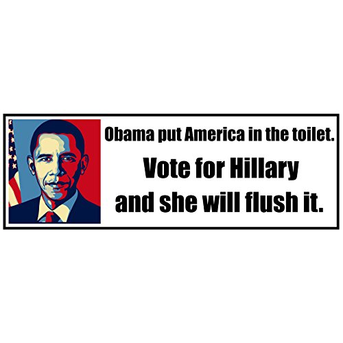 Anti Hillary Clinton 2016 Presidential Election - Decal Bumper Sticker - Obama Put American in the Toilet - Vote for Hillary and she will flush it Stickers