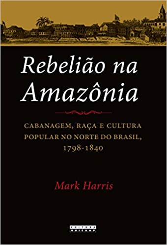 Rebelião na Amazônia: Cabanagem, Raça e Cultura Popular no Norte do Brasil, 1798-1840