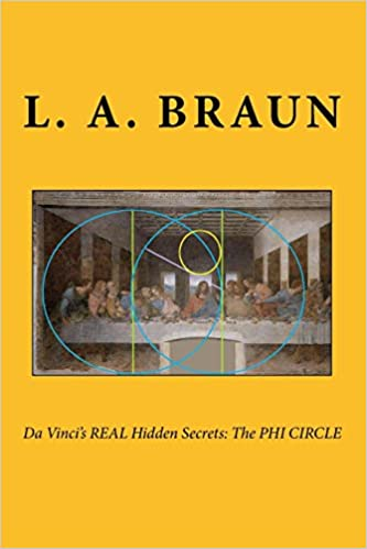Da Vinci's REAL Hidden Secrets: The PHI CIRCLE: Braun, L. A. ...